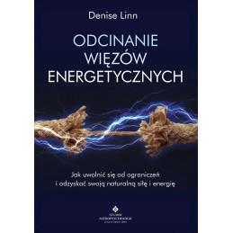 Odcinanie więzów energetycznych. Jak uwolnić się od ograniczeń i odzyskać swoją naturalną siłę i energię