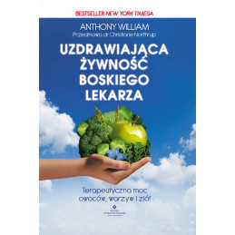 Uzdrawiająca żywność Boskiego lekarza. Terapeutyczna moc owoców, warzyw, ziół