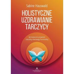 Holistyczne uzdrawianie tarczycy. Jak skutecznie przywrócić naturalną równowagę hormonalną