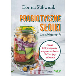 Probiotyczne słoiki dla zabieganych. Ponad 100 przepisów na pyszne dania dla Twojego zdrowia.