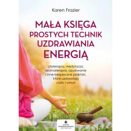 Mała księga prostych technik uzdrawiania energią. Litoterapia, medytacja, aromaterapia, reiki, opukiwanie i inne bezpieczne pra
