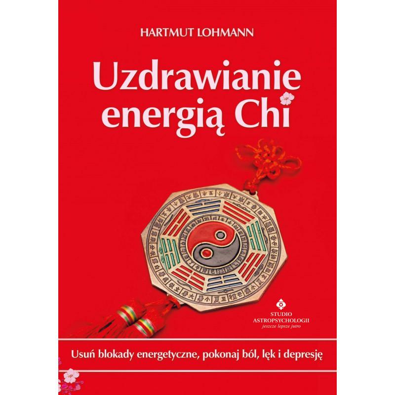 Uzdrawianie energią Chi. Usuń blokady energetyczne, pokonaj ból, lęk i depresję