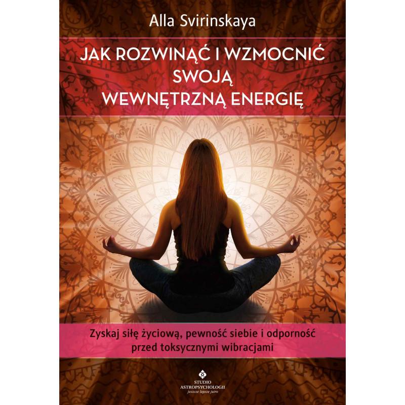 Jak rozwinąć i wzmocnić swoją wewnętrzną energię. Zyskaj siłę życiową, pewność siebie i odporność przed toksycznymi wibracjami