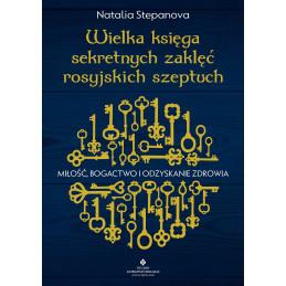 Wielka księga sekretnych zaklęć rosyjskich szeptuch. Miłość, bogactwo i odzyskanie zdrowia