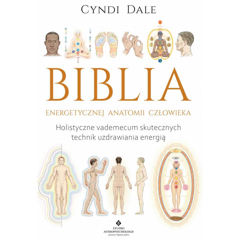 Biblia energetycznej anatomii człowieka. Holistyczne vademecum skutecznych technik uzdrawiania energią
