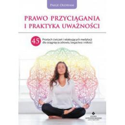 Prawo Przyciągania i praktyka uważności. 45 prostych ćwiczeń i relaksujących medytacji dla osiągnięcia zdrowia, bogactwa i miło